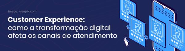 Costumer Experience: Como a transformação digital afeta os canais de atendimento